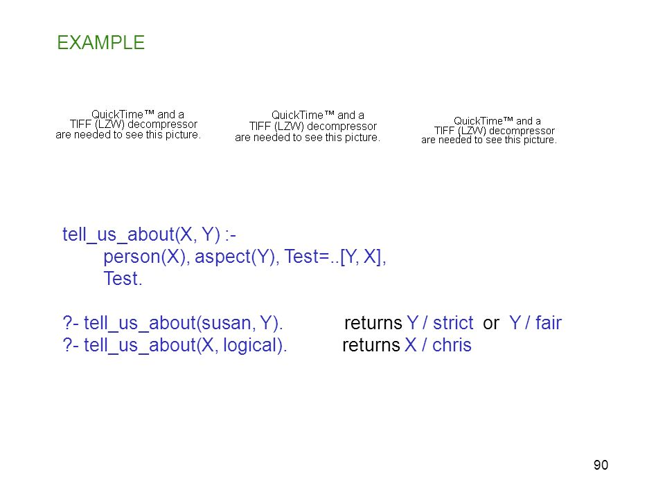 EXAMPLE tell_us_about(X, Y) :- person(X), aspect(Y), Test=..[Y, X], Test. - tell_us_about(susan, Y). returns Y / strict or Y / fair.